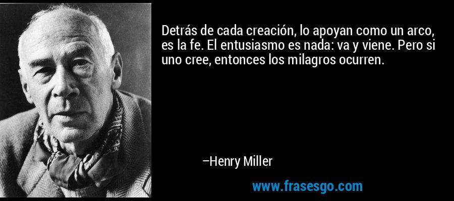 Detrás de cada creación, lo apoyan como un arco, es la fe. El entusiasmo es nada: va y viene. Pero si uno cree, entonces los milagros ocurren. – Henry Miller