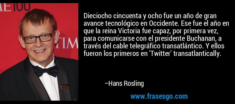 Dieciocho cincuenta y ocho fue un año de gran avance tecnológico en Occidente. Ese fue el año en que la reina Victoria fue capaz, por primera vez, para comunicarse con el presidente Buchanan, a través del cable telegráfico transatlántico. Y ellos fueron los primeros en 'Twitter' transatlantically. – Hans Rosling