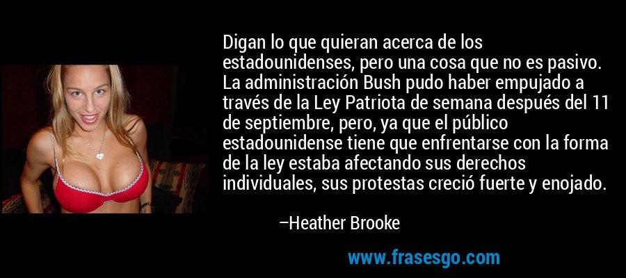 Digan lo que quieran acerca de los estadounidenses, pero una cosa que no es pasivo. La administración Bush pudo haber empujado a través de la Ley Patriota de semana después del 11 de septiembre, pero, ya que el público estadounidense tiene que enfrentarse con la forma de la ley estaba afectando sus derechos individuales, sus protestas creció fuerte y enojado. – Heather Brooke