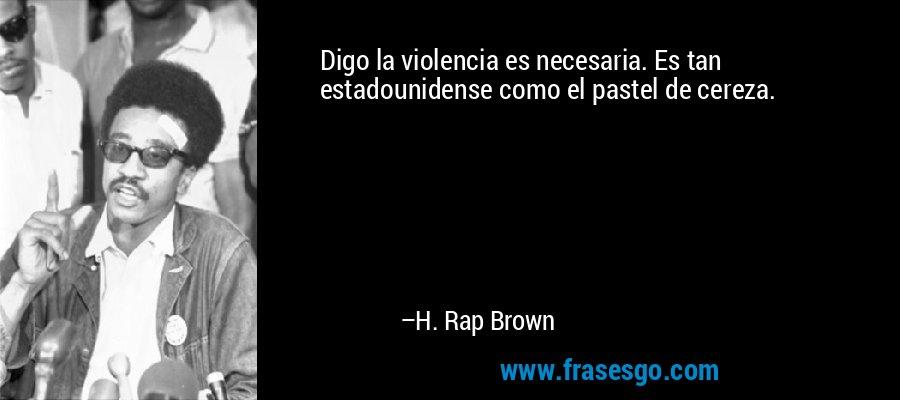 Digo la violencia es necesaria. Es tan estadounidense como el pastel de cereza. – H. Rap Brown