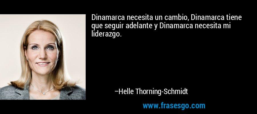 Dinamarca necesita un cambio, Dinamarca tiene que seguir adelante y Dinamarca necesita mi liderazgo. – Helle Thorning-Schmidt