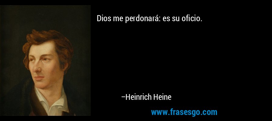 Dios me perdonará: es su oficio. – Heinrich Heine