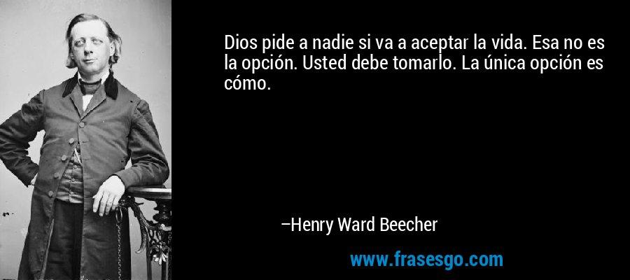 Dios pide a nadie si va a aceptar la vida. Esa no es la opción. Usted debe tomarlo. La única opción es cómo. – Henry Ward Beecher