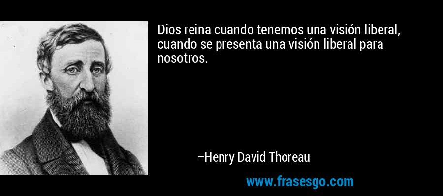 Dios reina cuando tenemos una visión liberal, cuando se presenta una visión liberal para nosotros. – Henry David Thoreau
