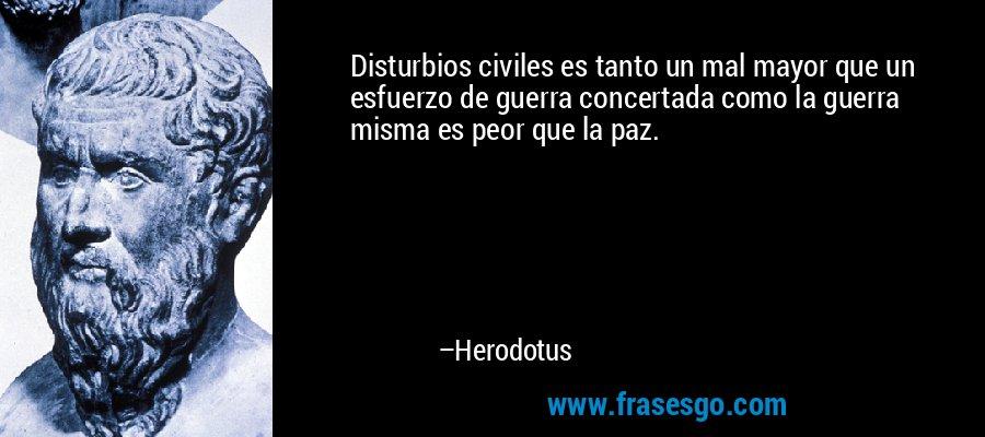 Disturbios civiles es tanto un mal mayor que un esfuerzo de guerra concertada como la guerra misma es peor que la paz. – Herodotus