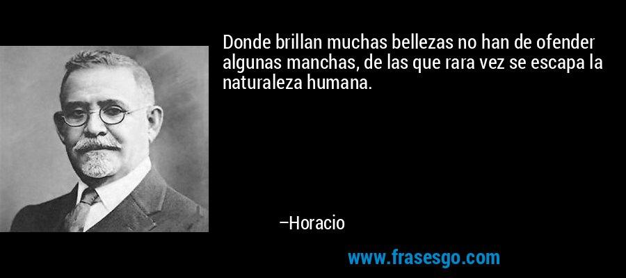 Donde brillan muchas bellezas no han de ofender algunas manchas, de las que rara vez se escapa la naturaleza humana. – Horacio