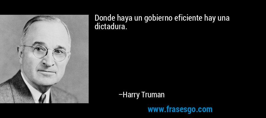 Donde haya un gobierno eficiente hay una dictadura. – Harry Truman
