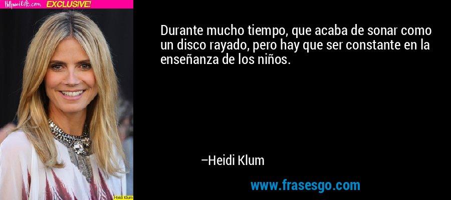 Durante mucho tiempo, que acaba de sonar como un disco rayado, pero hay que ser constante en la enseñanza de los niños. – Heidi Klum