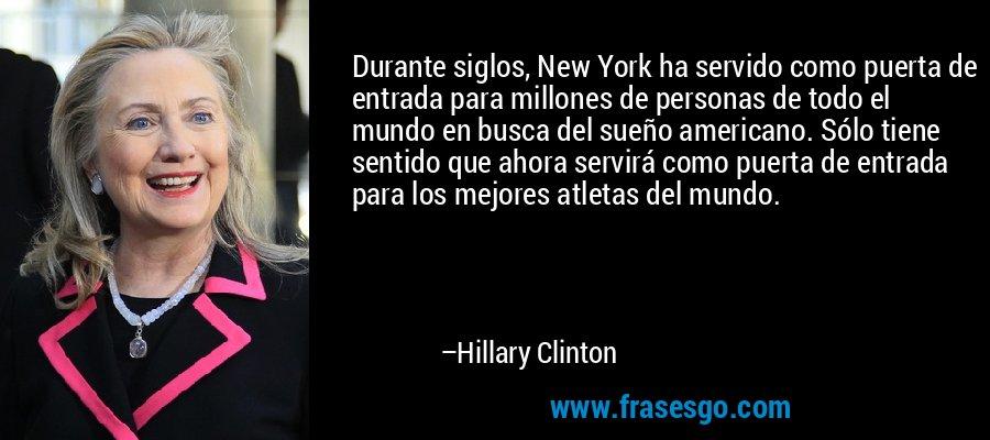 Durante siglos, New York ha servido como puerta de entrada para millones de personas de todo el mundo en busca del sueño americano. Sólo tiene sentido que ahora servirá como puerta de entrada para los mejores atletas del mundo. – Hillary Clinton