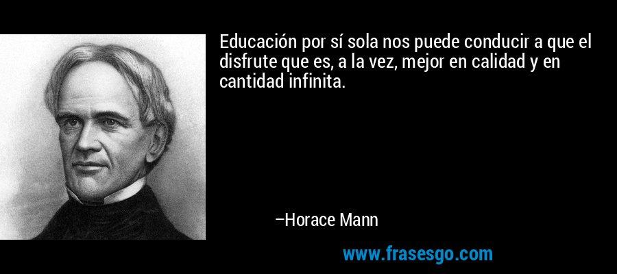 Educación por sí sola nos puede conducir a que el disfrute que es, a la vez, mejor en calidad y en cantidad infinita. – Horace Mann