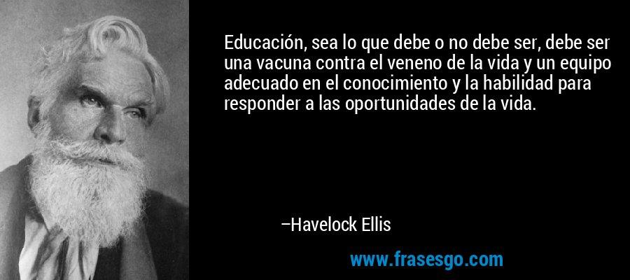 Educación, sea lo que debe o no debe ser, debe ser una vacuna contra el veneno de la vida y un equipo adecuado en el conocimiento y la habilidad para responder a las oportunidades de la vida. – Havelock Ellis