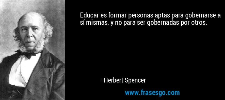 Educar es formar personas aptas para gobernarse a sí mismas, y no para ser gobernadas por otros. – Herbert Spencer