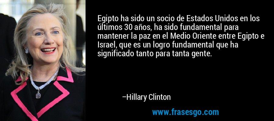 Egipto ha sido un socio de Estados Unidos en los últimos 30 años, ha sido fundamental para mantener la paz en el Medio Oriente entre Egipto e Israel, que es un logro fundamental que ha significado tanto para tanta gente. – Hillary Clinton