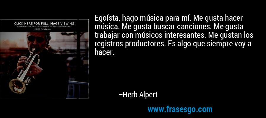 Egoísta, hago música para mí. Me gusta hacer música. Me gusta buscar canciones. Me gusta trabajar con músicos interesantes. Me gustan los registros productores. Es algo que siempre voy a hacer. – Herb Alpert