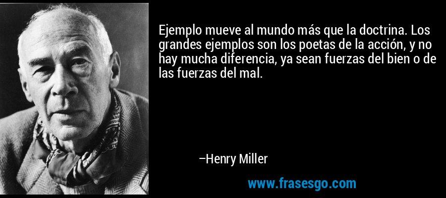 Ejemplo mueve al mundo más que la doctrina. Los grandes ejemplos son los poetas de la acción, y no hay mucha diferencia, ya sean fuerzas del bien o de las fuerzas del mal. – Henry Miller