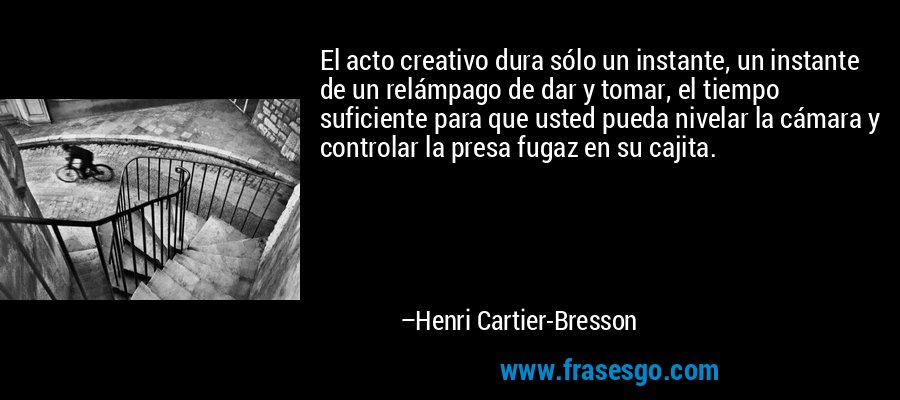 El acto creativo dura sólo un instante, un instante de un relámpago de dar y tomar, el tiempo suficiente para que usted pueda nivelar la cámara y controlar la presa fugaz en su cajita. – Henri Cartier-Bresson