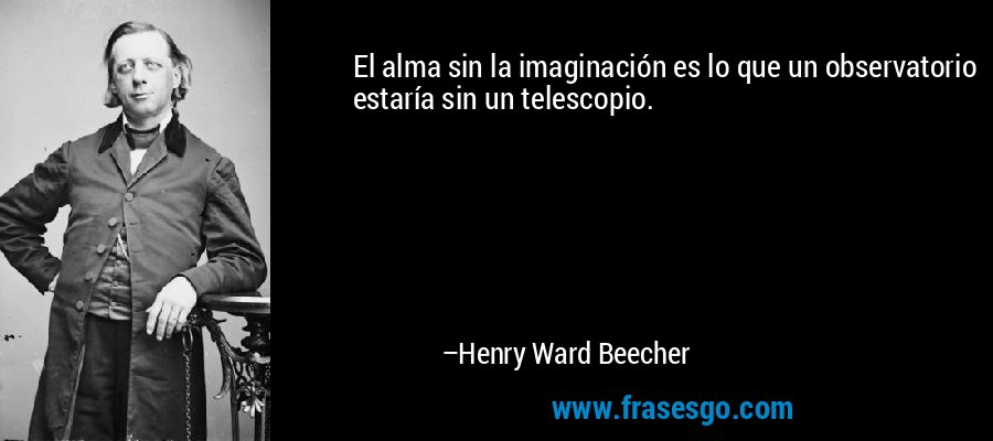 El alma sin la imaginación es lo que un observatorio estaría sin un telescopio. – Henry Ward Beecher