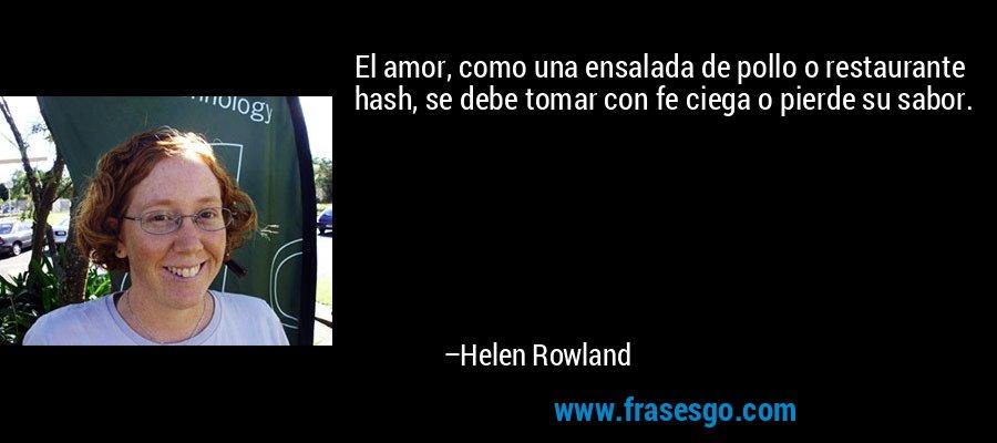 El amor, como una ensalada de pollo o restaurante hash, se debe tomar con fe ciega o pierde su sabor. – Helen Rowland