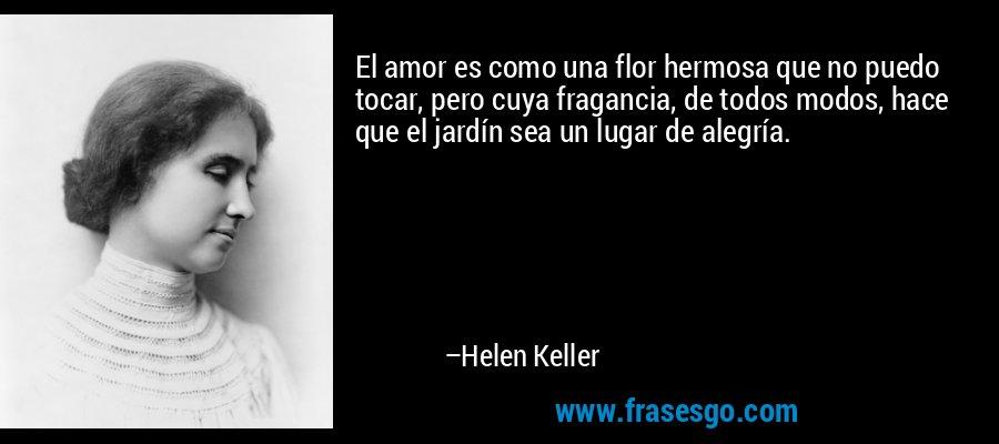 El amor es como una flor hermosa que no puedo tocar, pero cuya fragancia, de todos modos, hace que el jardín sea un lugar de alegría. – Helen Keller