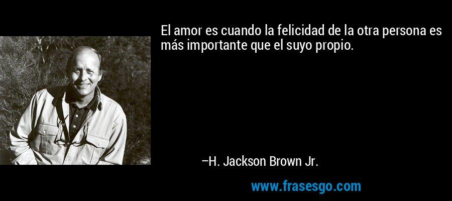 El amor es cuando la felicidad de la otra persona es más importante que el suyo propio. – H. Jackson Brown Jr.