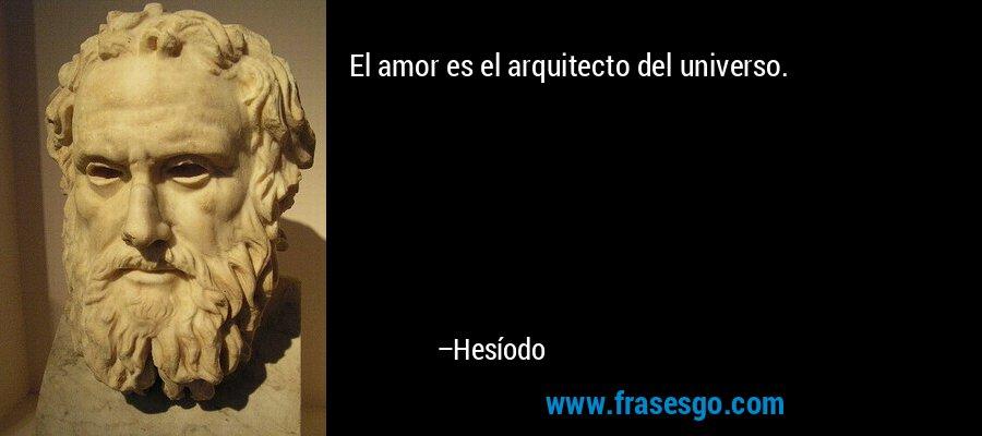 El amor es el arquitecto del universo. – Hesíodo