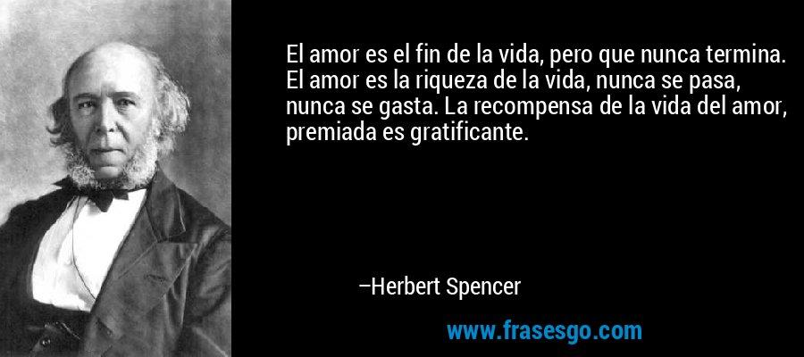 El amor es el fin de la vida, pero que nunca termina. El amor es la riqueza de la vida, nunca se pasa, nunca se gasta. La recompensa de la vida del amor, premiada es gratificante. – Herbert Spencer