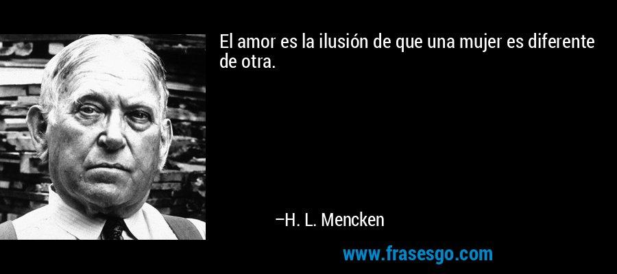 El amor es la ilusión de que una mujer es diferente de otra. – H. L. Mencken