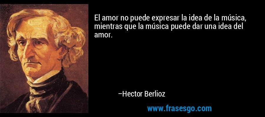 El amor no puede expresar la idea de la música, mientras que la música puede dar una idea del amor. – Hector Berlioz