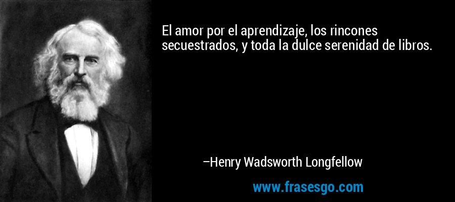 El amor por el aprendizaje, los rincones secuestrados, y toda la dulce serenidad de libros. – Henry Wadsworth Longfellow