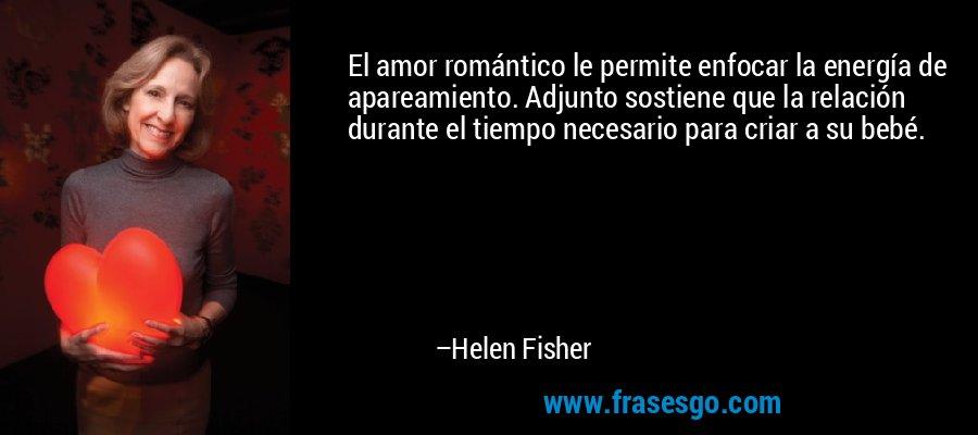 El amor romántico le permite enfocar la energía de apareamiento. Adjunto sostiene que la relación durante el tiempo necesario para criar a su bebé. – Helen Fisher