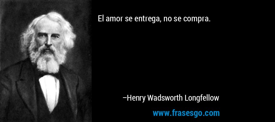 El amor se entrega, no se compra. – Henry Wadsworth Longfellow