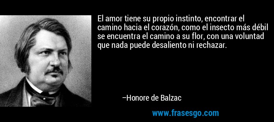 El amor tiene su propio instinto, encontrar el camino hacia el corazón, como el insecto más débil se encuentra el camino a su flor, con una voluntad que nada puede desaliento ni rechazar. – Honore de Balzac
