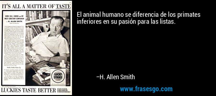 El animal humano se diferencia de los primates inferiores en su pasión para las listas. – H. Allen Smith