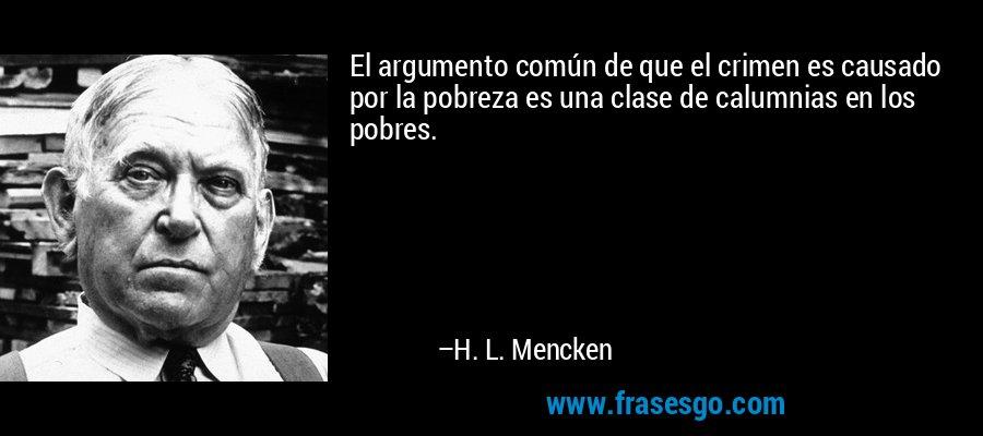 El argumento común de que el crimen es causado por la pobreza es una clase de calumnias en los pobres. – H. L. Mencken