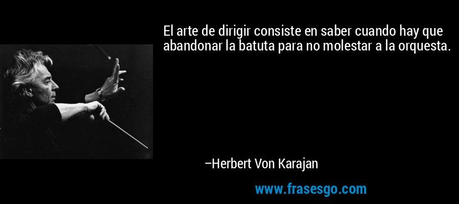 El arte de dirigir consiste en saber cuando hay que abandonar la batuta para no molestar a la orquesta. – Herbert Von Karajan
