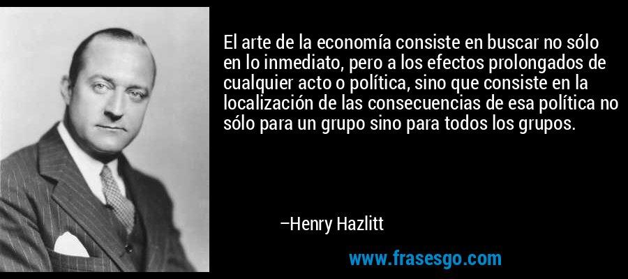 El arte de la economía consiste en buscar no sólo en lo inmediato, pero a los efectos prolongados de cualquier acto o política, sino que consiste en la localización de las consecuencias de esa política no sólo para un grupo sino para todos los grupos. – Henry Hazlitt