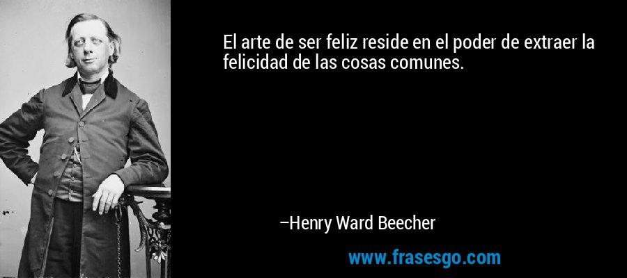 El arte de ser feliz reside en el poder de extraer la felicidad de las cosas comunes. – Henry Ward Beecher