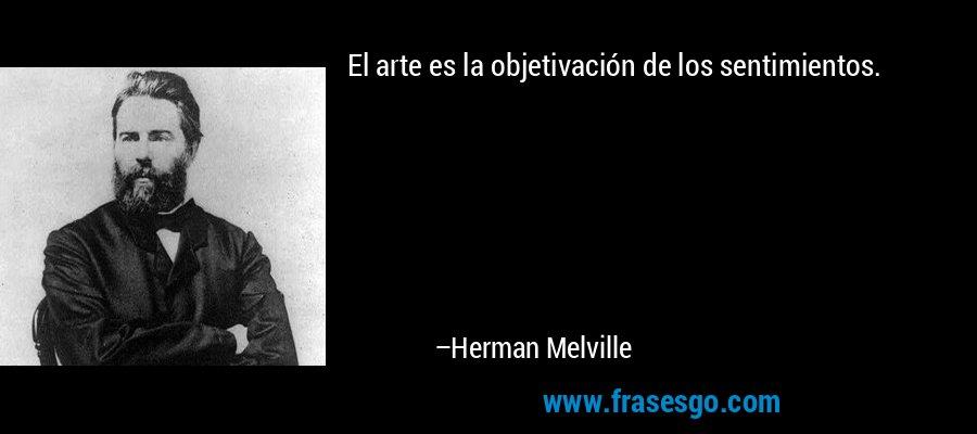 El arte es la objetivación de los sentimientos. – Herman Melville