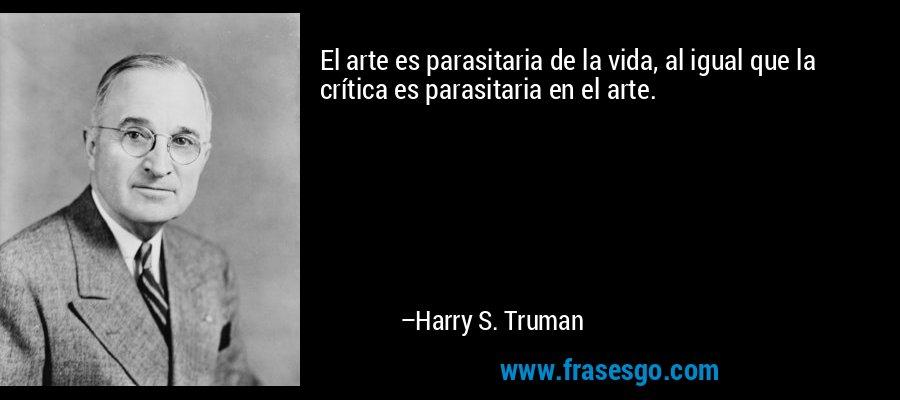 El arte es parasitaria de la vida, al igual que la crítica es parasitaria en el arte. – Harry S. Truman