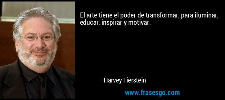 El arte tiene el poder de transformar, para iluminar, educar, inspirar y motivar. – Harvey Fierstein