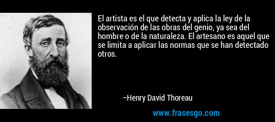 El artista es el que detecta y aplica la ley de la observación de las obras del genio, ya sea del hombre o de la naturaleza. El artesano es aquel que se limita a aplicar las normas que se han detectado otros. – Henry David Thoreau
