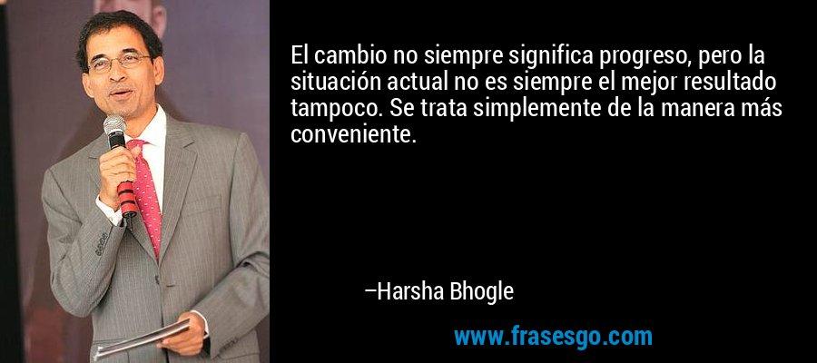 El cambio no siempre significa progreso, pero la situación actual no es siempre el mejor resultado tampoco. Se trata simplemente de la manera más conveniente. – Harsha Bhogle