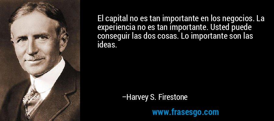 El capital no es tan importante en los negocios. La experiencia no es tan importante. Usted puede conseguir las dos cosas. Lo importante son las ideas. – Harvey S. Firestone