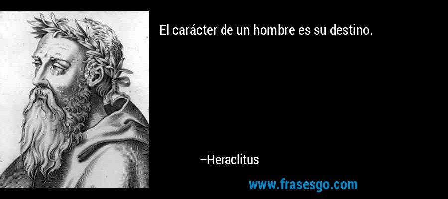 El carácter de un hombre es su destino. – Heraclitus