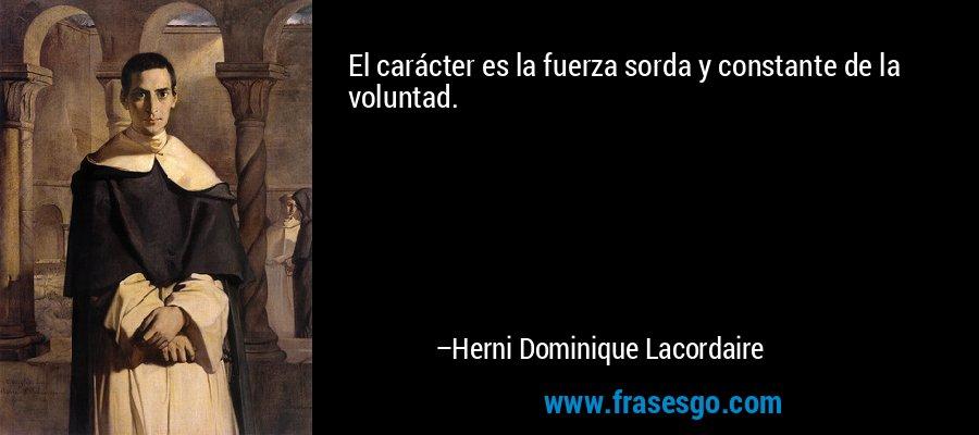El carácter es la fuerza sorda y constante de la voluntad. – Herni Dominique Lacordaire