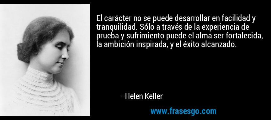El carácter no se puede desarrollar en facilidad y tranquilidad. Sólo a través de la experiencia de prueba y sufrimiento puede el alma ser fortalecida, la ambición inspirada, y el éxito alcanzado. – Helen Keller