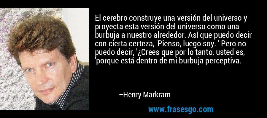 El cerebro construye una versión del universo y proyecta esta versión del universo como una burbuja a nuestro alrededor. Así que puedo decir con cierta certeza, 'Pienso, luego soy. ' Pero no puedo decir, '¿Crees que por lo tanto, usted es, 'porque está dentro de mi burbuja perceptiva. – Henry Markram