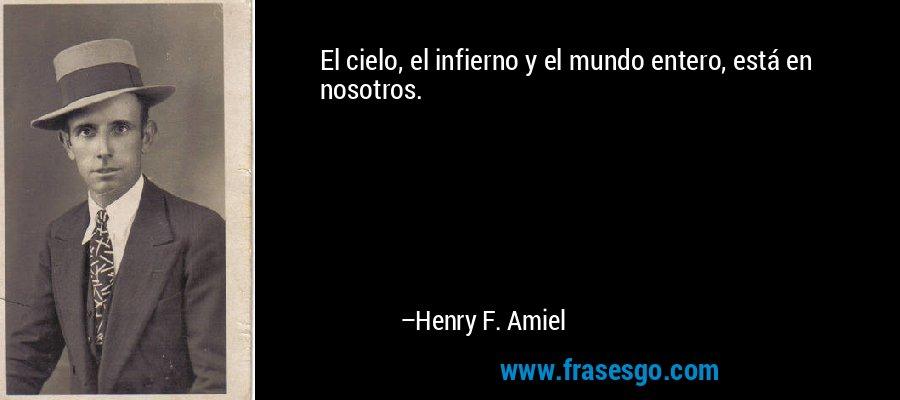 El cielo, el infierno y el mundo entero, está en nosotros. – Henry F. Amiel