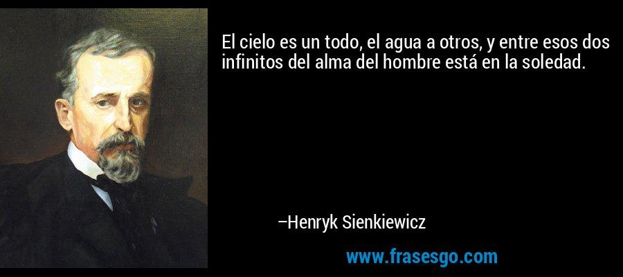 El cielo es un todo, el agua a otros, y entre esos dos infinitos del alma del hombre está en la soledad. – Henryk Sienkiewicz
