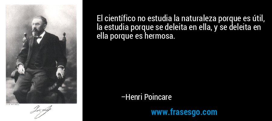 El científico no estudia la naturaleza porque es útil, la estudia porque se deleita en ella, y se deleita en ella porque es hermosa. – Henri Poincare